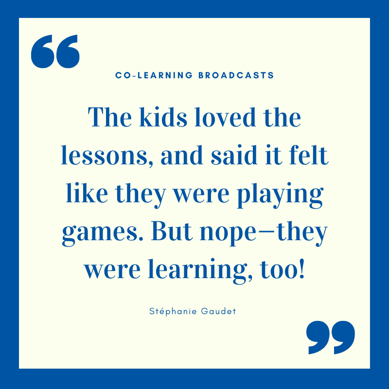 "quote from Stephanie about broadcasts ""The kids loved the lessons, and said it felt like they were playing games. But nope—they were learning, too!"""